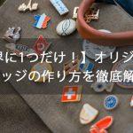 【世界に1つだけ!】オリジナル缶バッジの作り方を徹底解説!