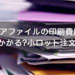 クリアファイルの印刷費用はいくらかかる?小ロット注文の場合
