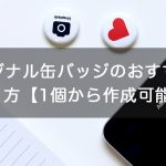オリジナル缶バッジのおすすめの作り方【1個から作成可能!】