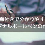 【話題のハーバリウムボールペンも!】動画付きで分かりやすいオリジナルボールペンの作り方
