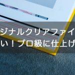 【1枚でも格安】クリアファイルをオリジナル作成したい!プロ級に仕上げるコツ!