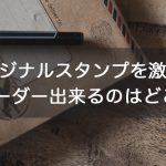 やっぱり【オリジナル】って嬉しい!オリジナルスタンプを激安でオーダー出来るのはどこ?