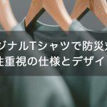 【防災グッズ】オリジナルTシャツで防災対策!実用性重視の仕様とデザインは?