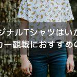 オリジナルTシャツはいかが?サッカー観戦におすすめの服装10選