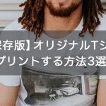 【永久保存版】オリジナルTシャツをプリントする方法 3選