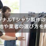 オリジナルTシャツ製作のコツ!生地や業者の選び方を解説