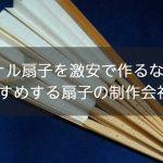 オリジナル扇子を激安で作るならココ!今おすすめする扇子の制作会社まとめ