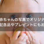 【激カワ】赤ちゃんの写真でオリジナルグッズを作る!記念品やプレゼントにもおすすめ!