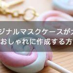 【衛生グッズ】今オリジナルマスクケースが大人気!簡単&おしゃれに作成する方法は?
