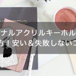 【誰でも簡単】オリジナルアクリルキーホルダーの作り方!安い&失敗しないコツ!